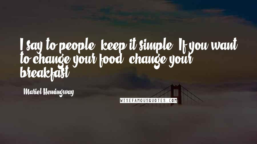 Mariel Hemingway quotes: I say to people, keep it simple. If you want to change your food, change your breakfast.