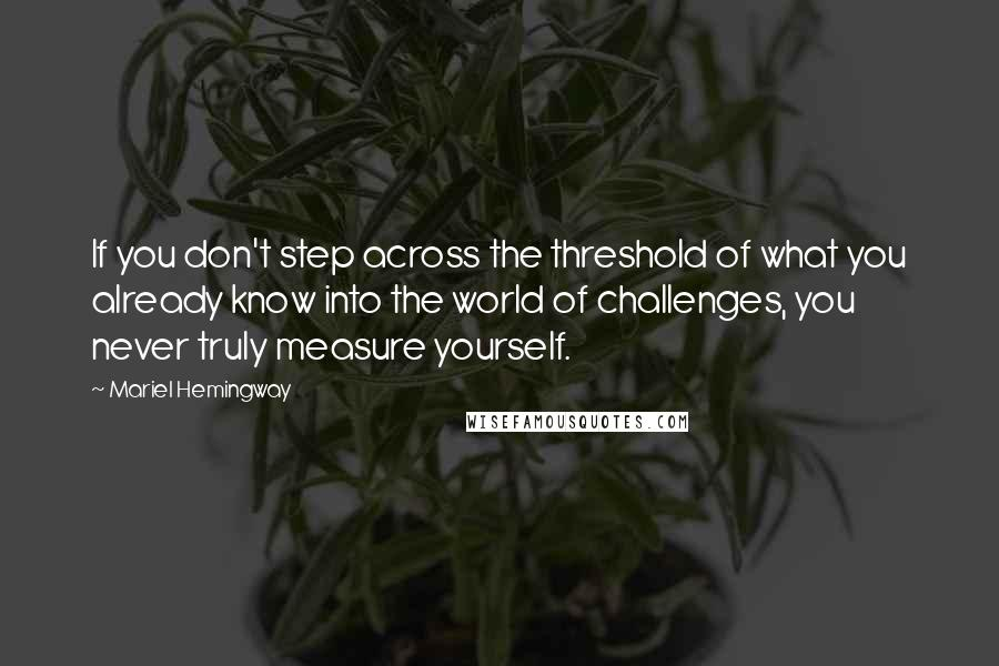 Mariel Hemingway quotes: If you don't step across the threshold of what you already know into the world of challenges, you never truly measure yourself.