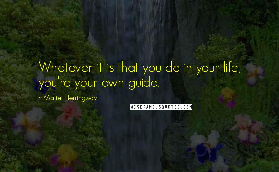 Mariel Hemingway quotes: Whatever it is that you do in your life, you're your own guide.