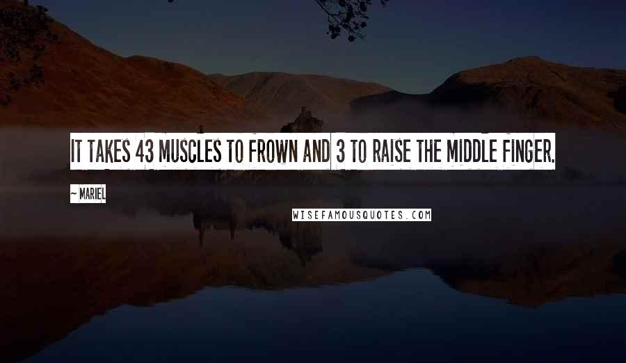 Mariel quotes: It takes 43 muscles to frown and 3 to raise the middle finger.