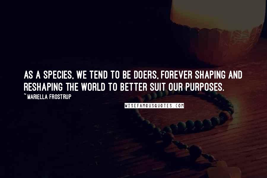 Mariella Frostrup quotes: As a species, we tend to be doers, forever shaping and reshaping the world to better suit our purposes.