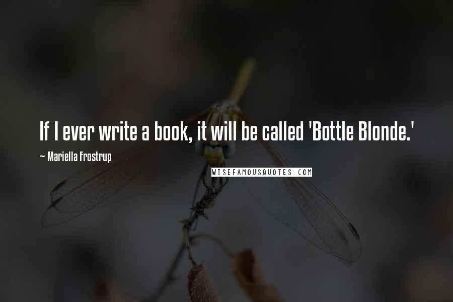 Mariella Frostrup quotes: If I ever write a book, it will be called 'Bottle Blonde.'