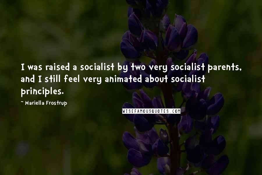 Mariella Frostrup quotes: I was raised a socialist by two very socialist parents, and I still feel very animated about socialist principles.