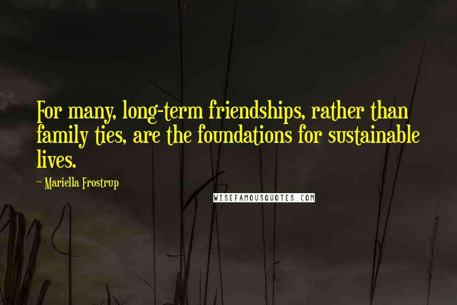 Mariella Frostrup quotes: For many, long-term friendships, rather than family ties, are the foundations for sustainable lives.