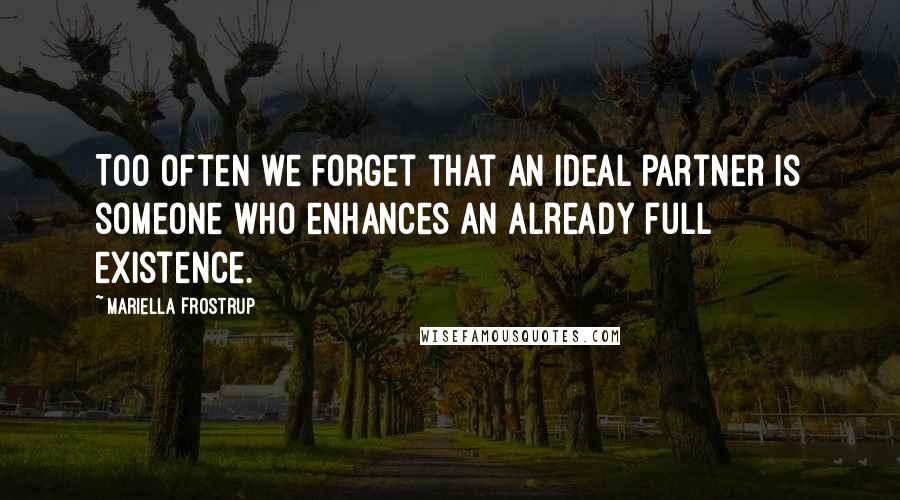 Mariella Frostrup quotes: Too often we forget that an ideal partner is someone who enhances an already full existence.