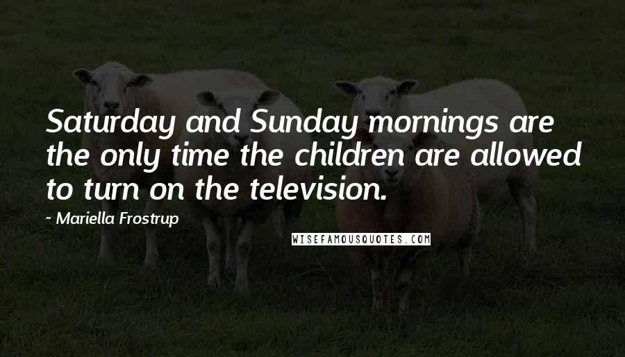Mariella Frostrup quotes: Saturday and Sunday mornings are the only time the children are allowed to turn on the television.