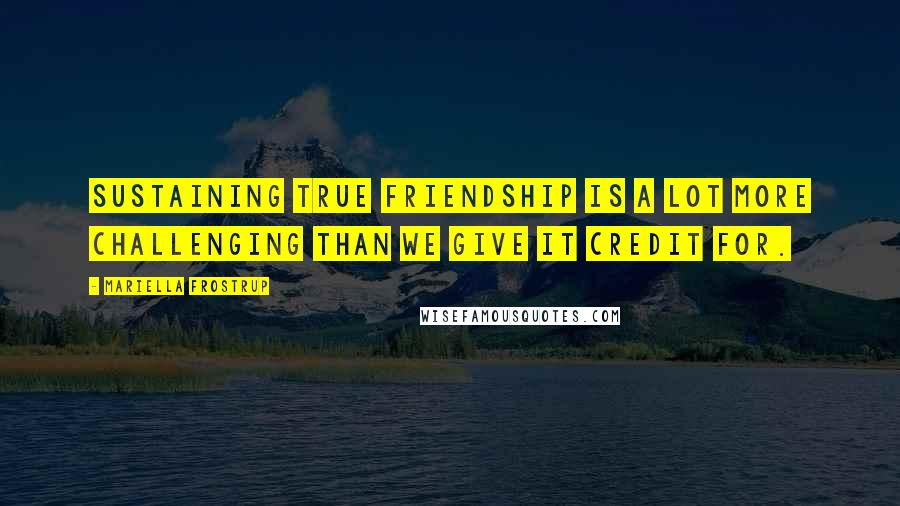 Mariella Frostrup quotes: Sustaining true friendship is a lot more challenging than we give it credit for.