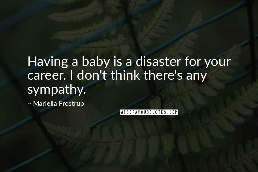 Mariella Frostrup quotes: Having a baby is a disaster for your career. I don't think there's any sympathy.