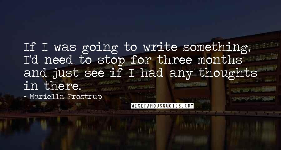 Mariella Frostrup quotes: If I was going to write something, I'd need to stop for three months and just see if I had any thoughts in there.