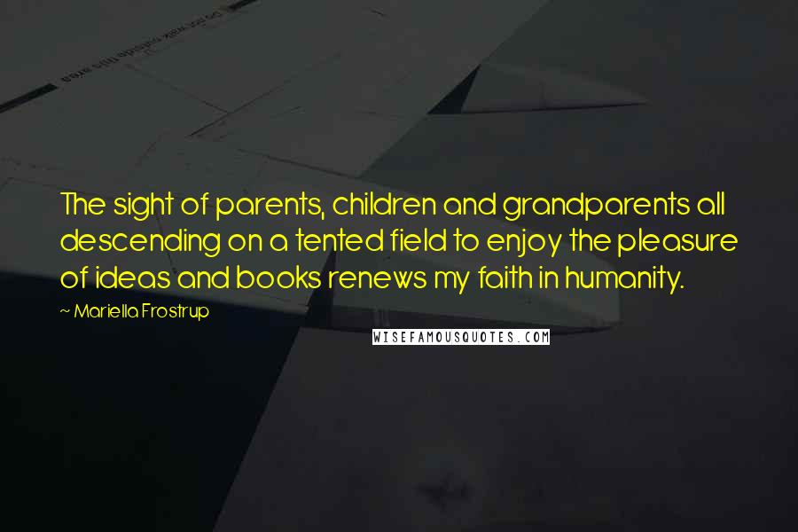 Mariella Frostrup quotes: The sight of parents, children and grandparents all descending on a tented field to enjoy the pleasure of ideas and books renews my faith in humanity.