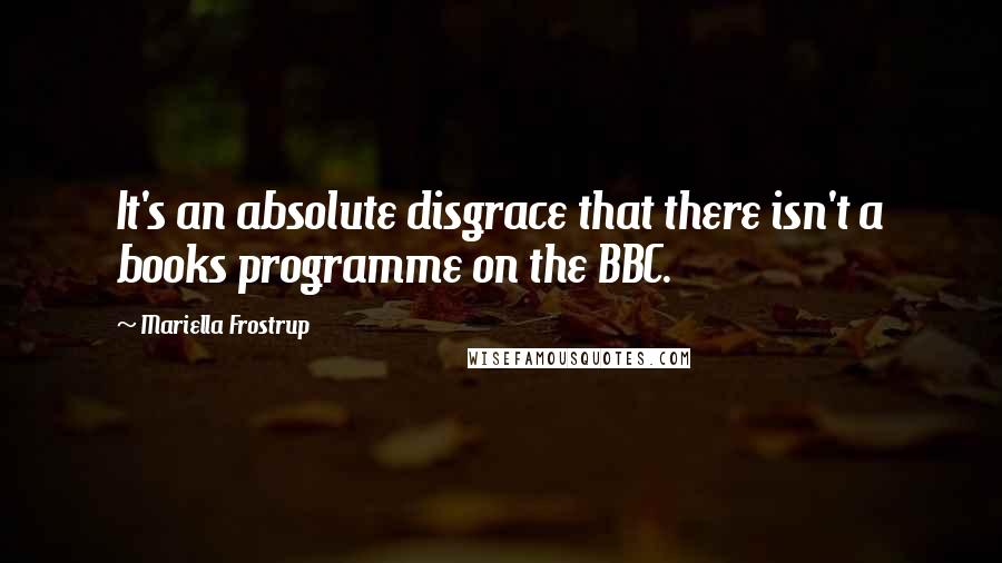 Mariella Frostrup quotes: It's an absolute disgrace that there isn't a books programme on the BBC.