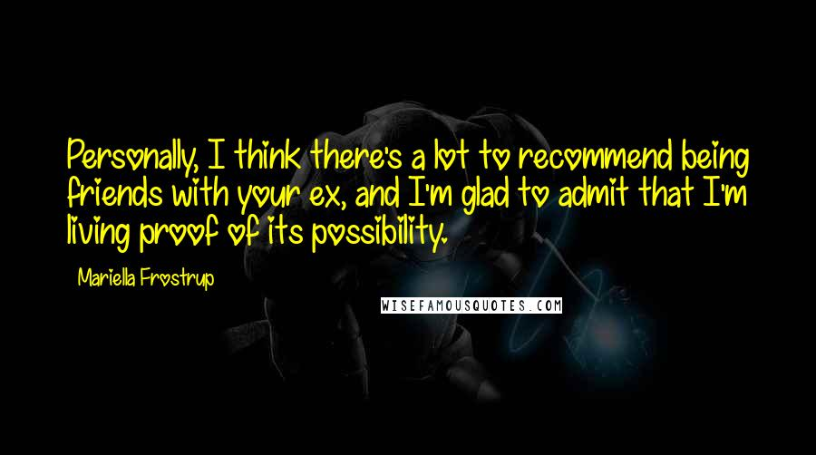 Mariella Frostrup quotes: Personally, I think there's a lot to recommend being friends with your ex, and I'm glad to admit that I'm living proof of its possibility.