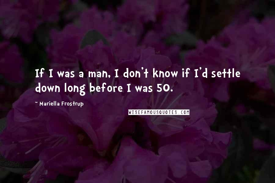 Mariella Frostrup quotes: If I was a man, I don't know if I'd settle down long before I was 50.