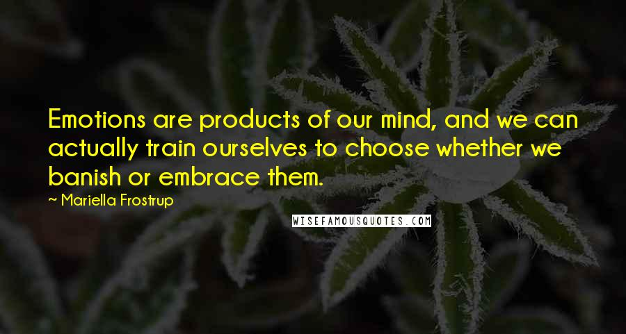 Mariella Frostrup quotes: Emotions are products of our mind, and we can actually train ourselves to choose whether we banish or embrace them.