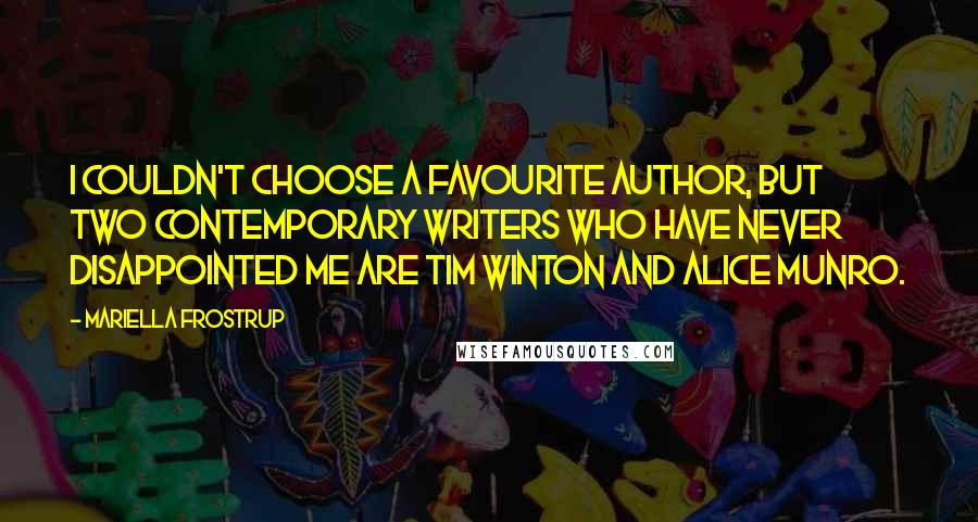 Mariella Frostrup quotes: I couldn't choose a favourite author, but two contemporary writers who have never disappointed me are Tim Winton and Alice Munro.