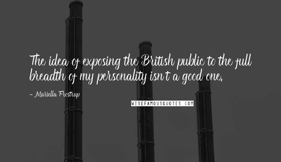 Mariella Frostrup quotes: The idea of exposing the British public to the full breadth of my personality isn't a good one.