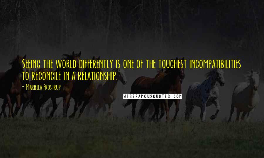 Mariella Frostrup quotes: Seeing the world differently is one of the toughest incompatibilities to reconcile in a relationship.