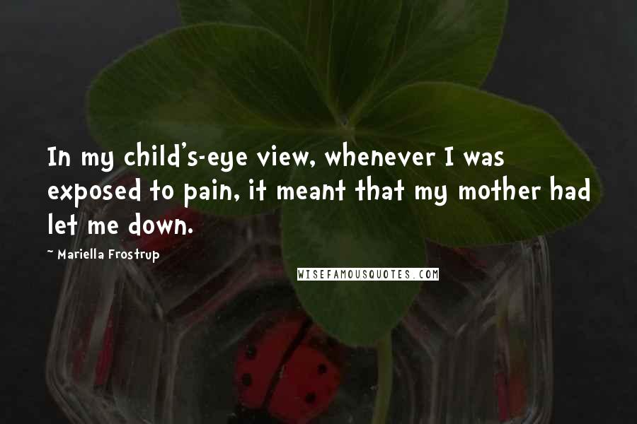 Mariella Frostrup quotes: In my child's-eye view, whenever I was exposed to pain, it meant that my mother had let me down.
