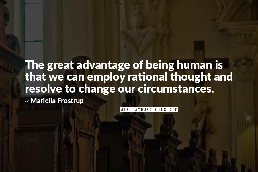 Mariella Frostrup quotes: The great advantage of being human is that we can employ rational thought and resolve to change our circumstances.