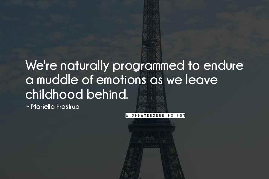 Mariella Frostrup quotes: We're naturally programmed to endure a muddle of emotions as we leave childhood behind.