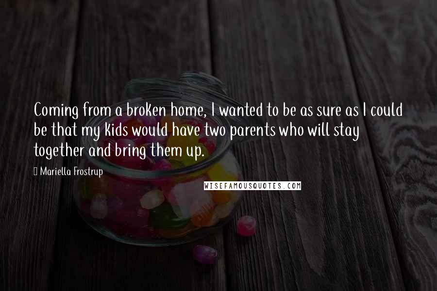 Mariella Frostrup quotes: Coming from a broken home, I wanted to be as sure as I could be that my kids would have two parents who will stay together and bring them up.