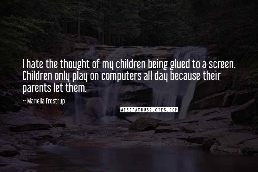 Mariella Frostrup quotes: I hate the thought of my children being glued to a screen. Children only play on computers all day because their parents let them.