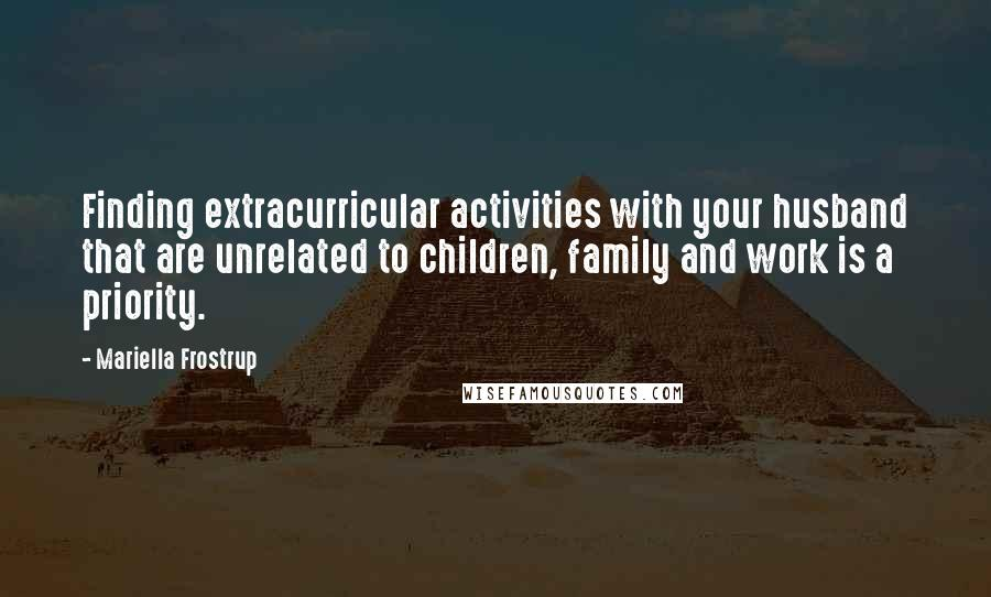 Mariella Frostrup quotes: Finding extracurricular activities with your husband that are unrelated to children, family and work is a priority.