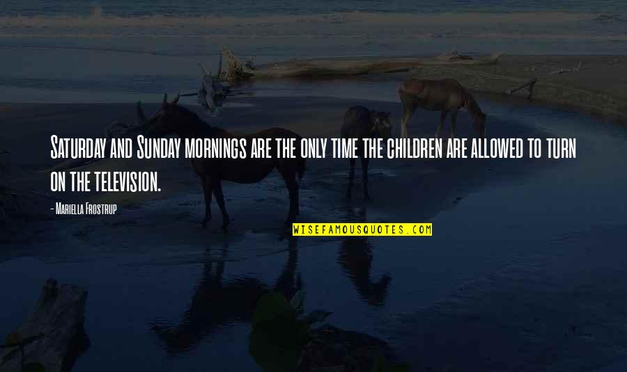 Mariella Quotes By Mariella Frostrup: Saturday and Sunday mornings are the only time