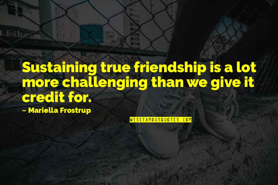 Mariella Quotes By Mariella Frostrup: Sustaining true friendship is a lot more challenging