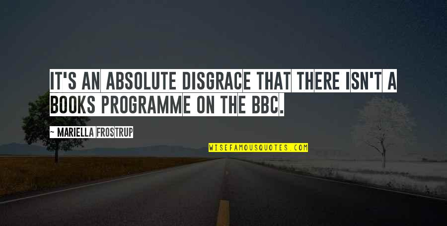 Mariella Quotes By Mariella Frostrup: It's an absolute disgrace that there isn't a