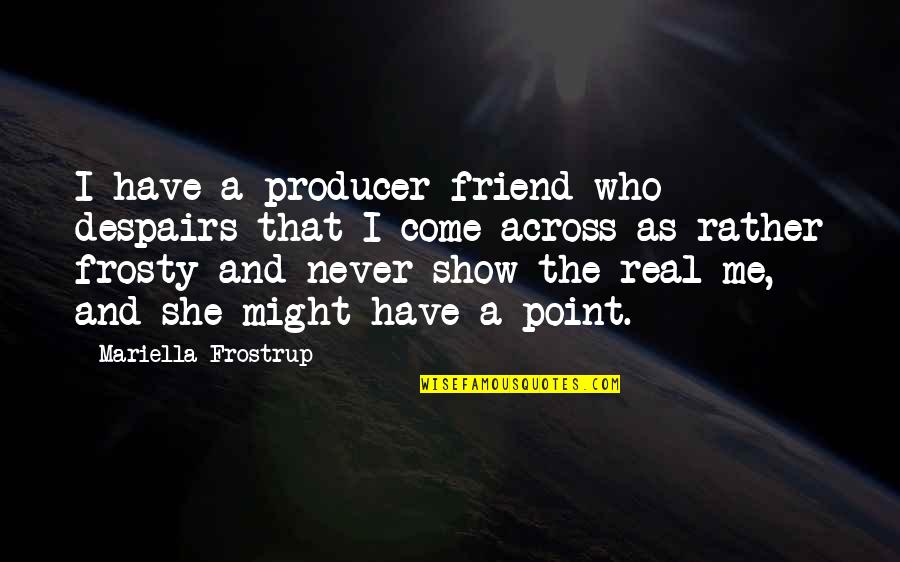 Mariella Quotes By Mariella Frostrup: I have a producer friend who despairs that