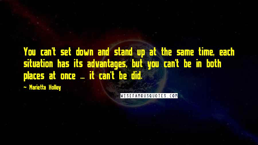 Marietta Holley quotes: You can't set down and stand up at the same time, each situation has its advantages, but you can't be in both places at once ... it can't be did.