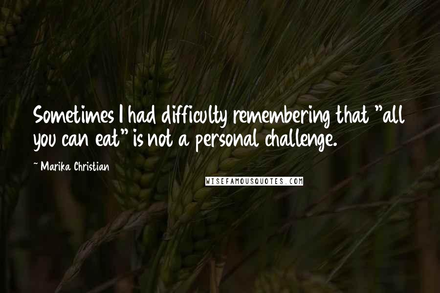 """Marika Christian quotes: Sometimes I had difficulty remembering that """"all you can eat"""" is not a personal challenge."""
