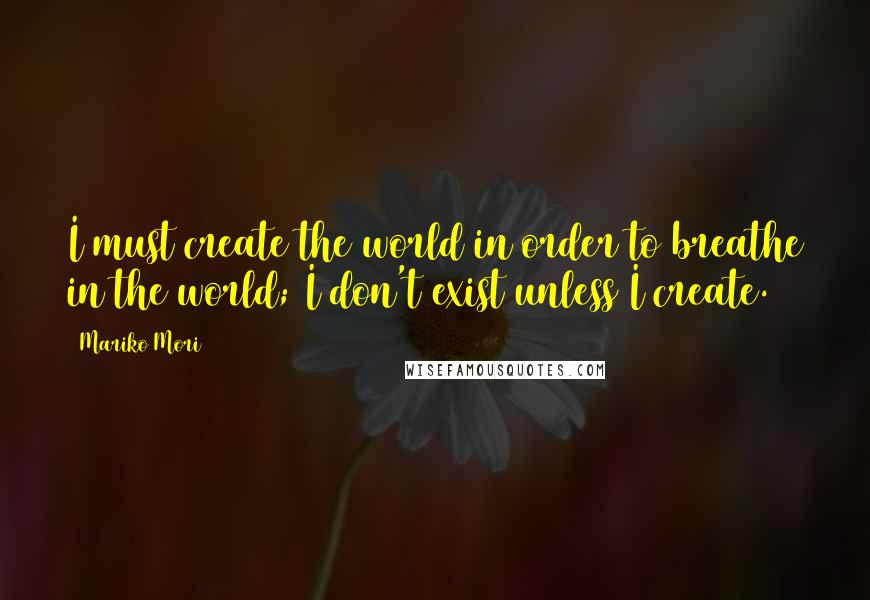 Mariko Mori quotes: I must create the world in order to breathe in the world; I don't exist unless I create.
