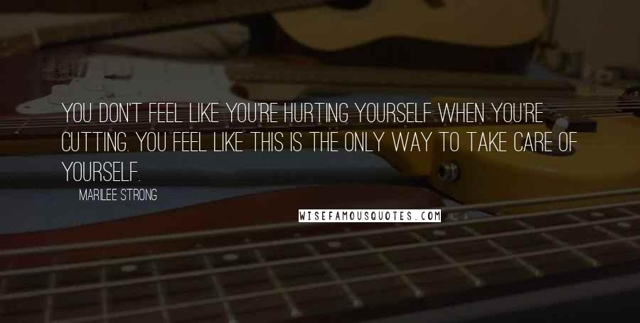 Marilee Strong quotes: You don't feel like you're hurting yourself when you're cutting. You feel like this is the only way to take care of yourself.