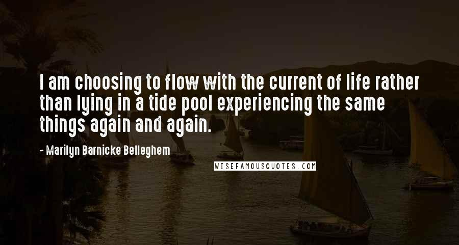 Marilyn Barnicke Belleghem quotes: I am choosing to flow with the current of life rather than lying in a tide pool experiencing the same things again and again.