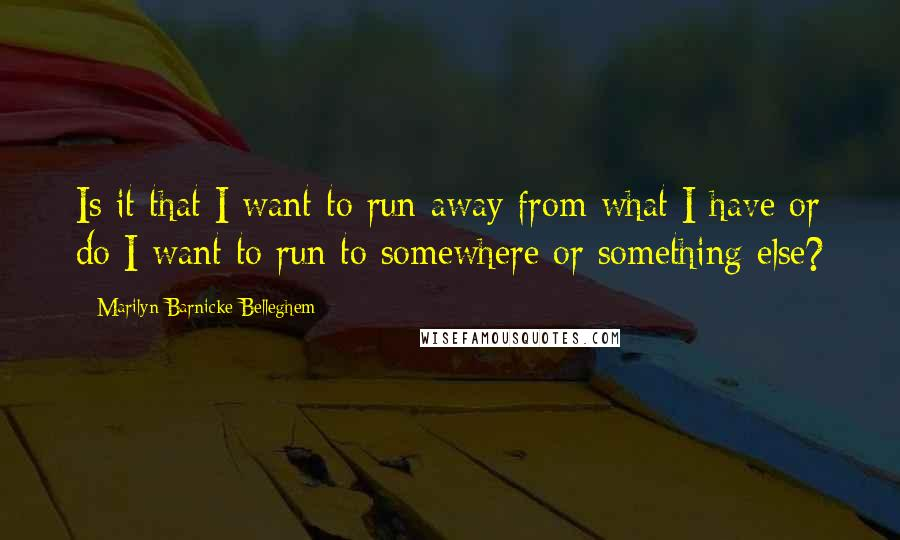 Marilyn Barnicke Belleghem quotes: Is it that I want to run away from what I have or do I want to run to somewhere or something else?