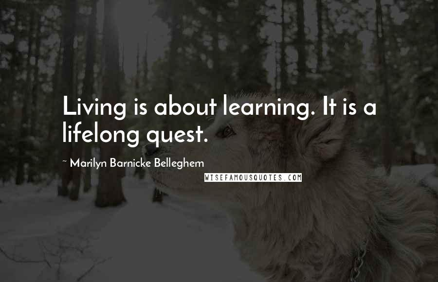 Marilyn Barnicke Belleghem quotes: Living is about learning. It is a lifelong quest.