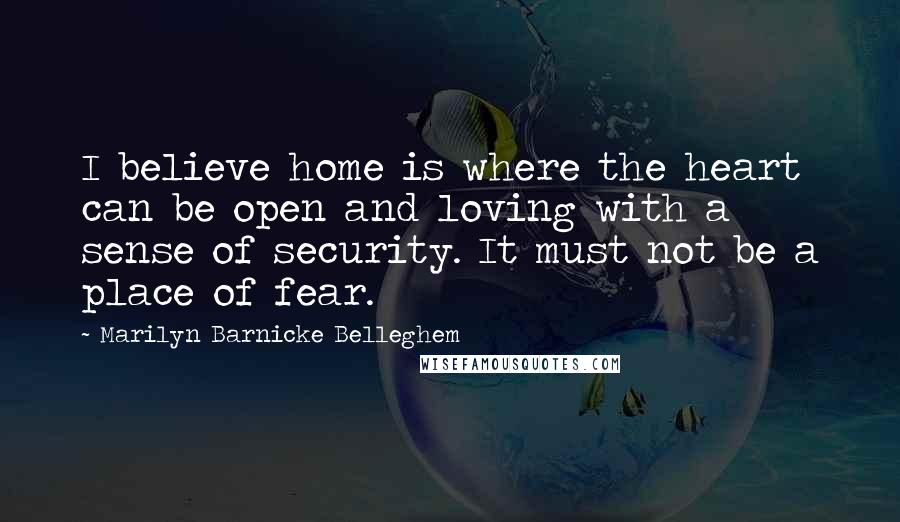 Marilyn Barnicke Belleghem quotes: I believe home is where the heart can be open and loving with a sense of security. It must not be a place of fear.