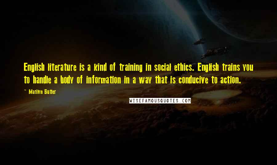 Marilyn Butler quotes: English literature is a kind of training in social ethics. English trains you to handle a body of information in a way that is conducive to action.