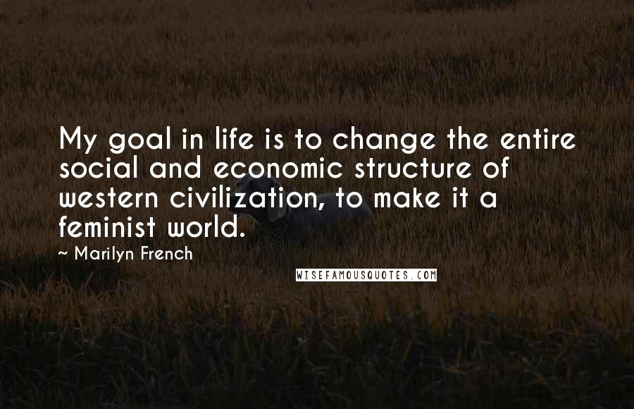 Marilyn French quotes: My goal in life is to change the entire social and economic structure of western civilization, to make it a feminist world.