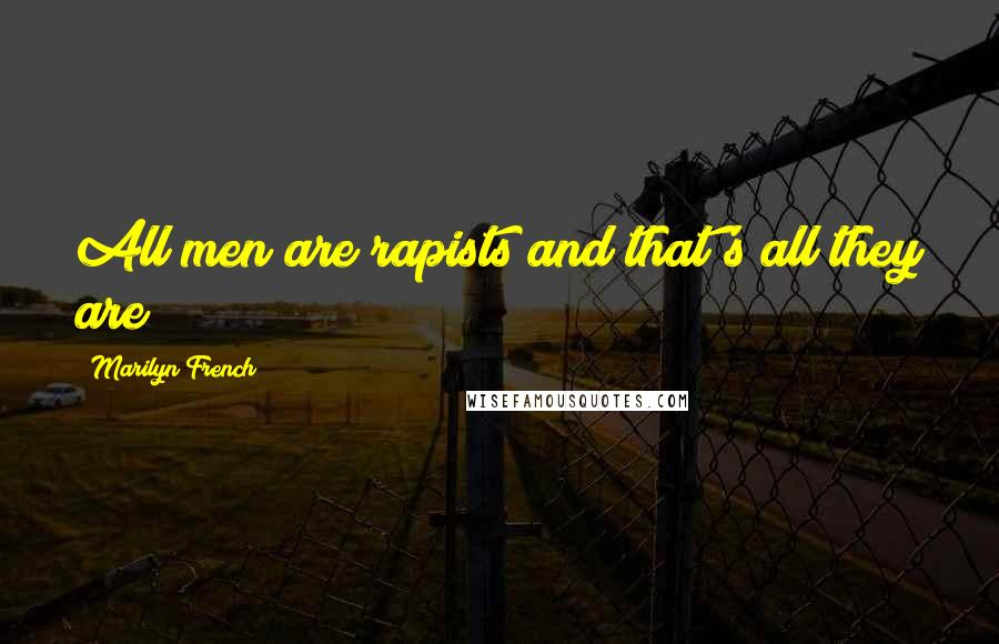 Marilyn French quotes: All men are rapists and that's all they are