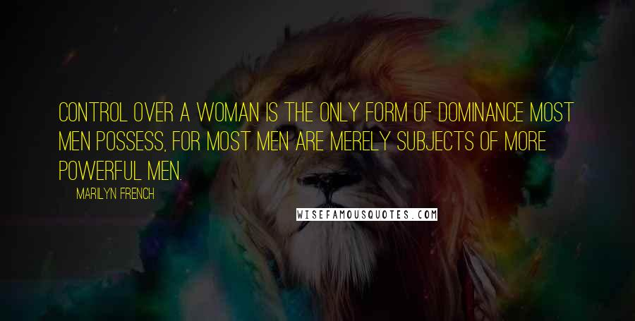 Marilyn French quotes: Control over a woman is the only form of dominance most men possess, for most men are merely subjects of more powerful men.