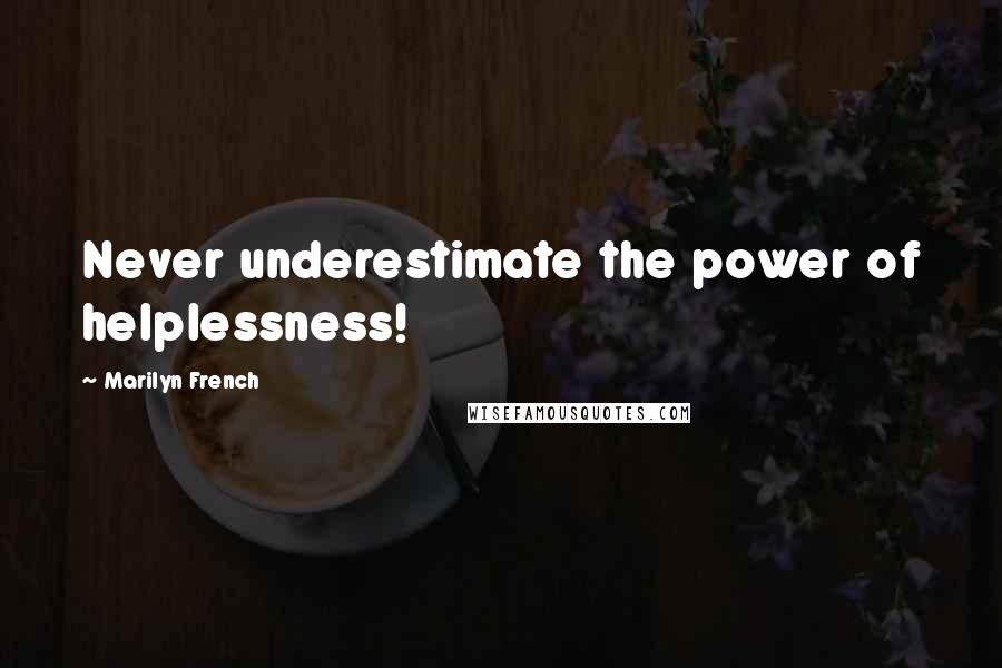 Marilyn French quotes: Never underestimate the power of helplessness!