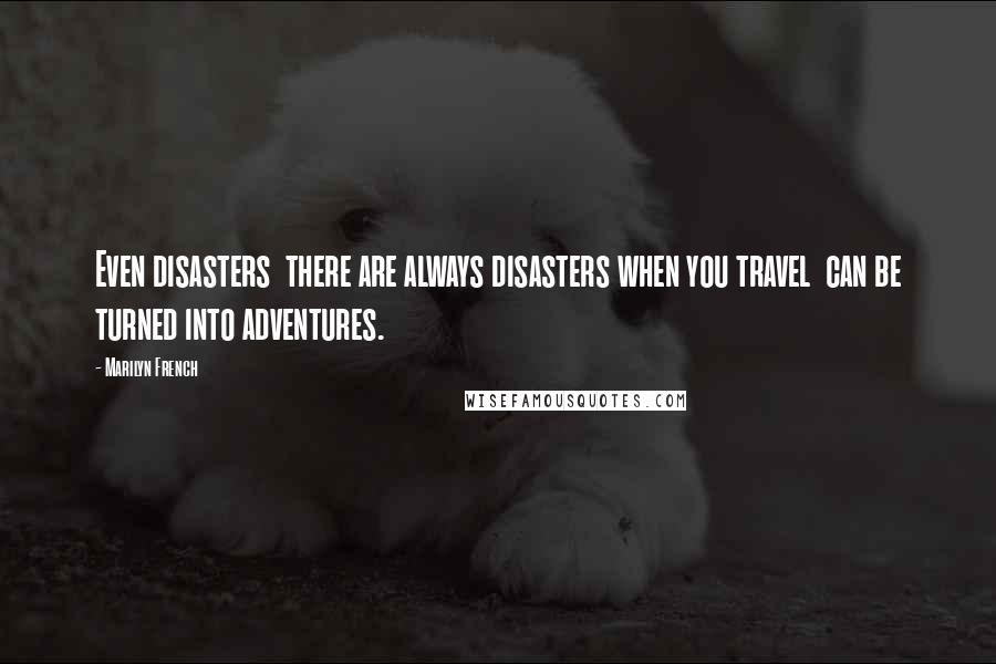 Marilyn French quotes: Even disasters there are always disasters when you travel can be turned into adventures.