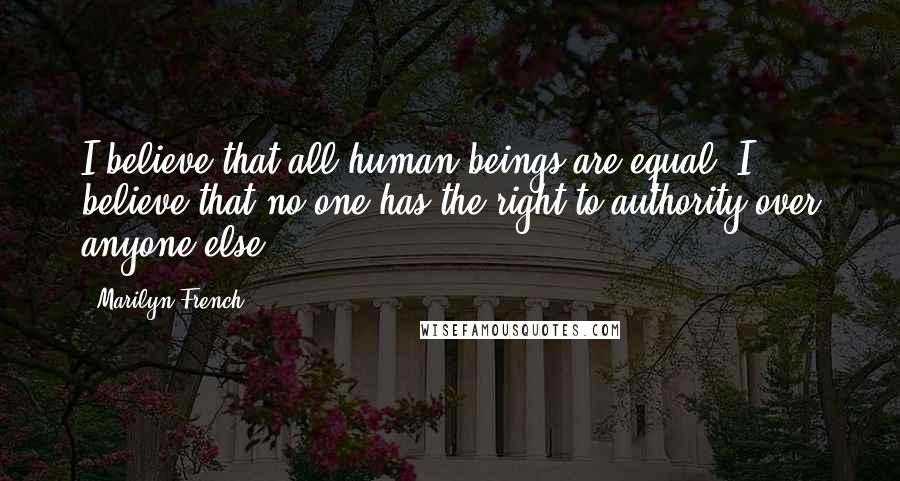 Marilyn French quotes: I believe that all human beings are equal. I believe that no one has the right to authority over anyone else.