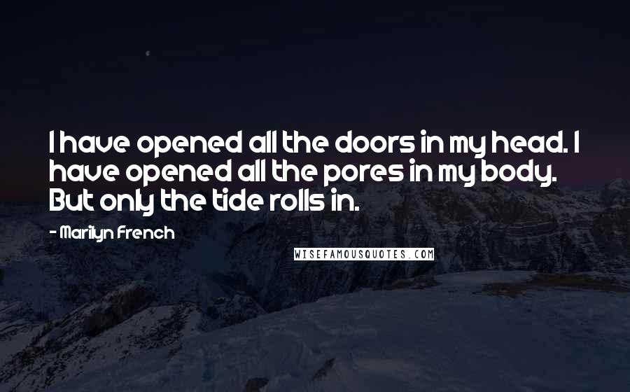 Marilyn French quotes: I have opened all the doors in my head. I have opened all the pores in my body. But only the tide rolls in.