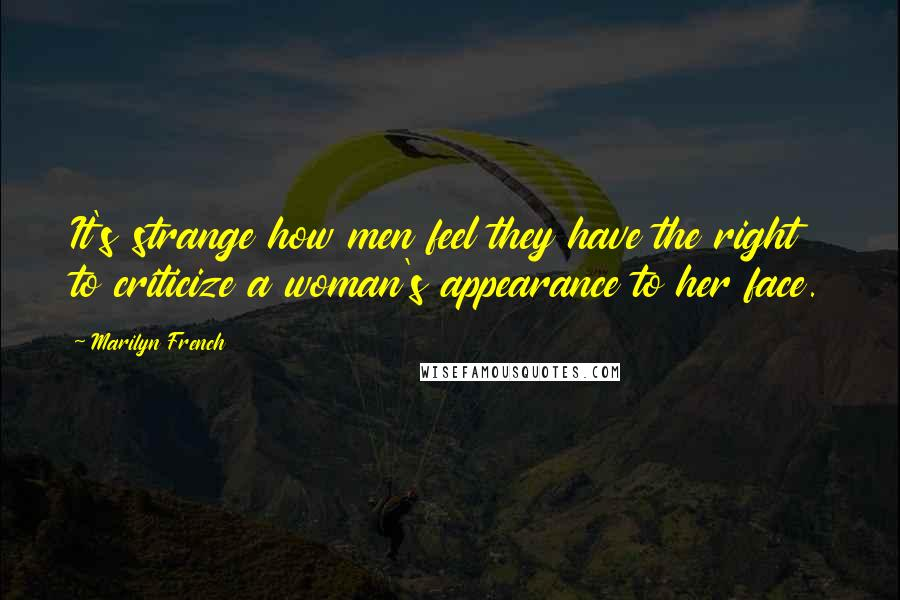 Marilyn French quotes: It's strange how men feel they have the right to criticize a woman's appearance to her face.