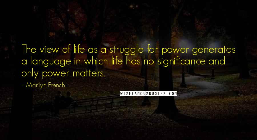 Marilyn French quotes: The view of life as a struggle for power generates a language in which life has no significance and only power matters.