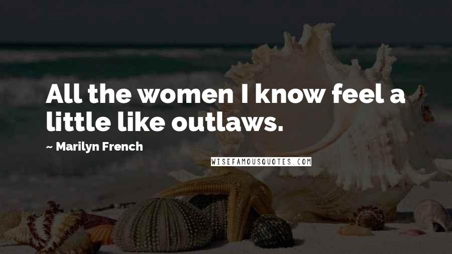 Marilyn French quotes: All the women I know feel a little like outlaws.